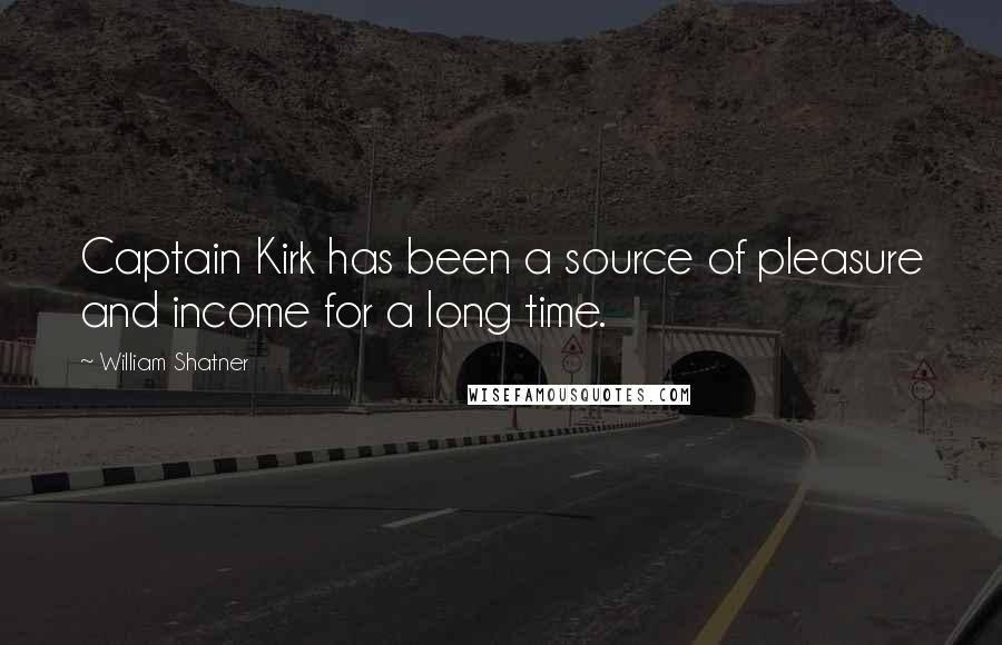 William Shatner Quotes: Captain Kirk has been a source of pleasure and income for a long time.