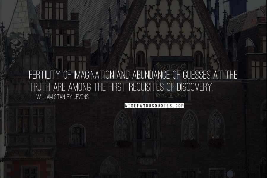 William Stanley Jevons Quotes: Fertility of imagination and abundance of guesses at the truth are among the first requisites of discovery.