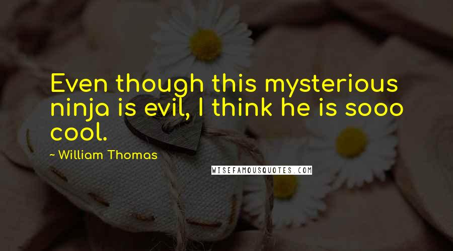 William Thomas Quotes: Even though this mysterious ninja is evil, I think he is sooo cool.