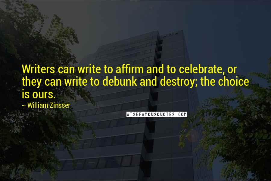William Zinsser Quotes: Writers can write to affirm and to celebrate, or they can write to debunk and destroy; the choice is ours.