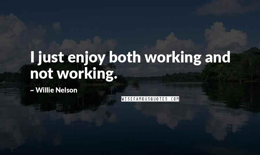 Willie Nelson Quotes: I just enjoy both working and not working.