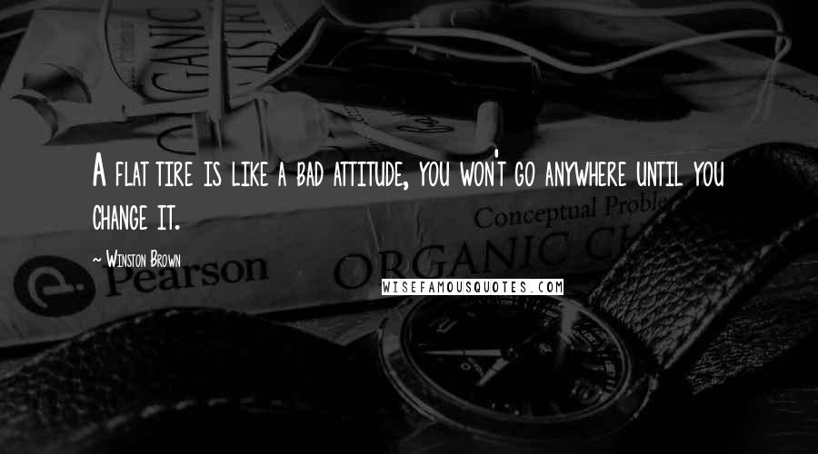 Winston Brown Quotes: A flat tire is like a bad attitude, you won't go anywhere until you change it.