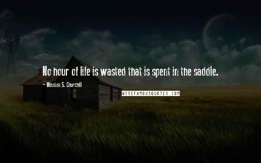 Winston S. Churchill Quotes: No hour of life is wasted that is spent in the saddle.