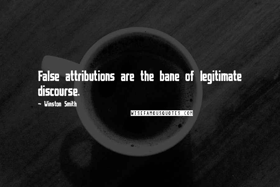Winston Smith Quotes: False attributions are the bane of legitimate discourse.