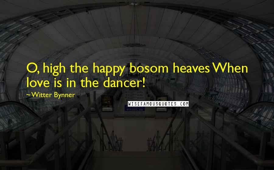 Witter Bynner Quotes: O, high the happy bosom heaves When love is in the dancer!
