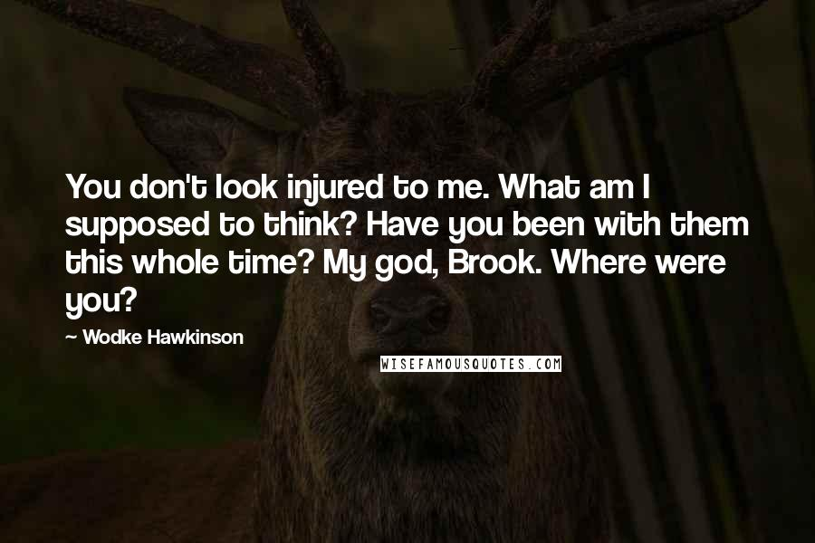 Wodke Hawkinson Quotes: You don't look injured to me. What am I supposed to think? Have you been with them this whole time? My god, Brook. Where were you?