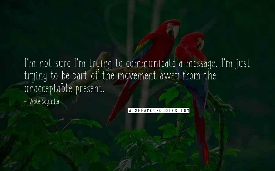 Wole Soyinka Quotes: I'm not sure I'm trying to communicate a message. I'm just trying to be part of the movement away from the unacceptable present.