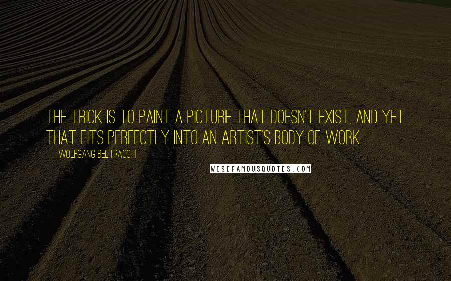 Wolfgang Beltracchi Quotes: The trick is to paint a picture that doesn't exist, and yet that fits perfectly into an artist's body of work.