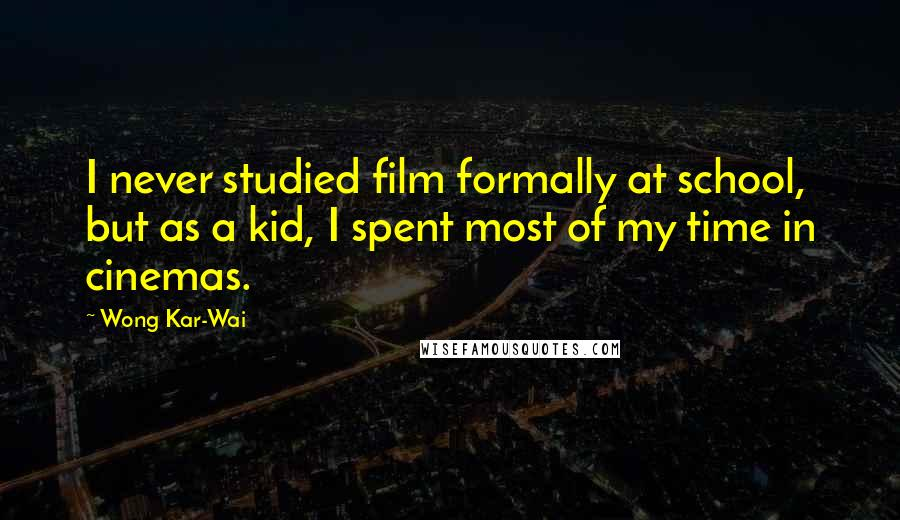 Wong Kar-Wai Quotes: I never studied film formally at school, but as a kid, I spent most of my time in cinemas.