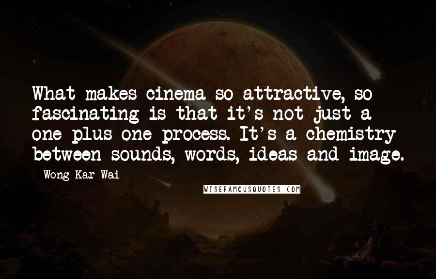 Wong Kar-Wai Quotes: What makes cinema so attractive, so fascinating is that it's not just a one plus one process. It's a chemistry between sounds, words, ideas and image.