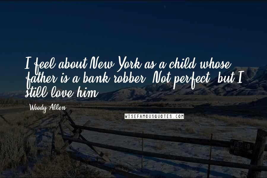 Woody Allen Quotes: I feel about New York as a child whose father is a bank robber. Not perfect, but I still love him.