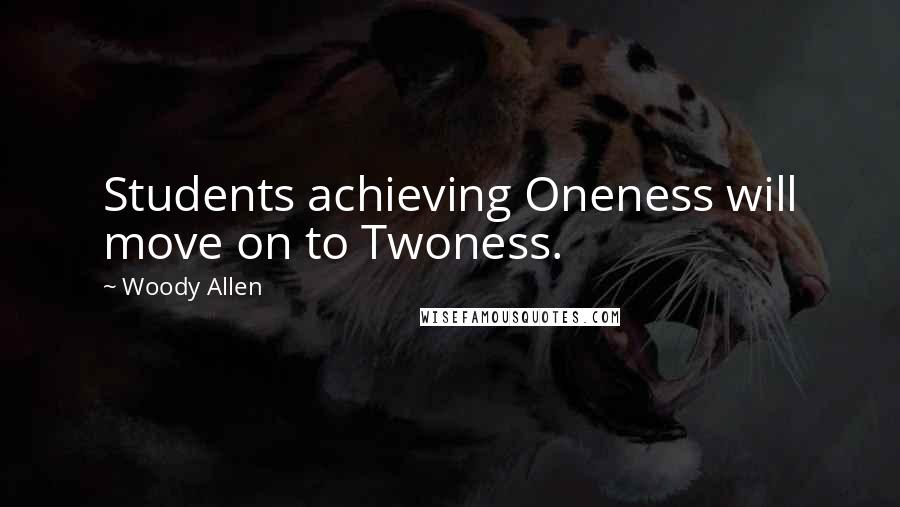 Woody Allen Quotes: Students achieving Oneness will move on to Twoness.