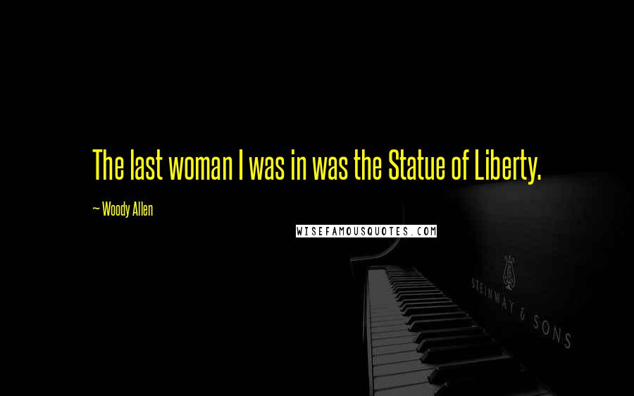 Woody Allen Quotes: The last woman I was in was the Statue of Liberty.
