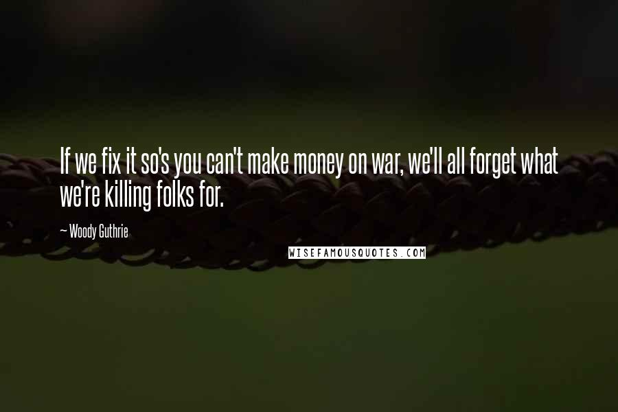 Woody Guthrie Quotes: If we fix it so's you can't make money on war, we'll all forget what we're killing folks for.