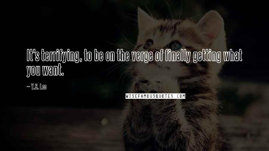 Y.S. Lee Quotes: It's terrifying, to be on the verge of finally getting what you want.