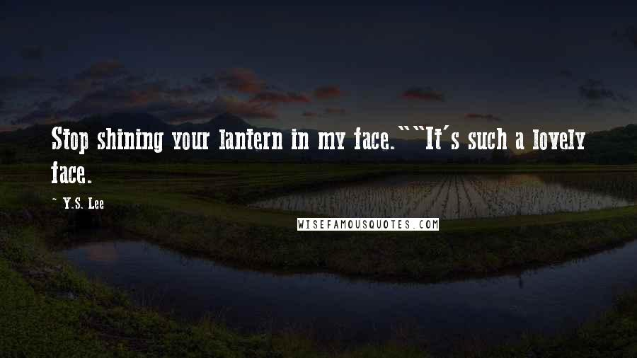 """Y.S. Lee Quotes: Stop shining your lantern in my face.""""""""It's such a lovely face."""