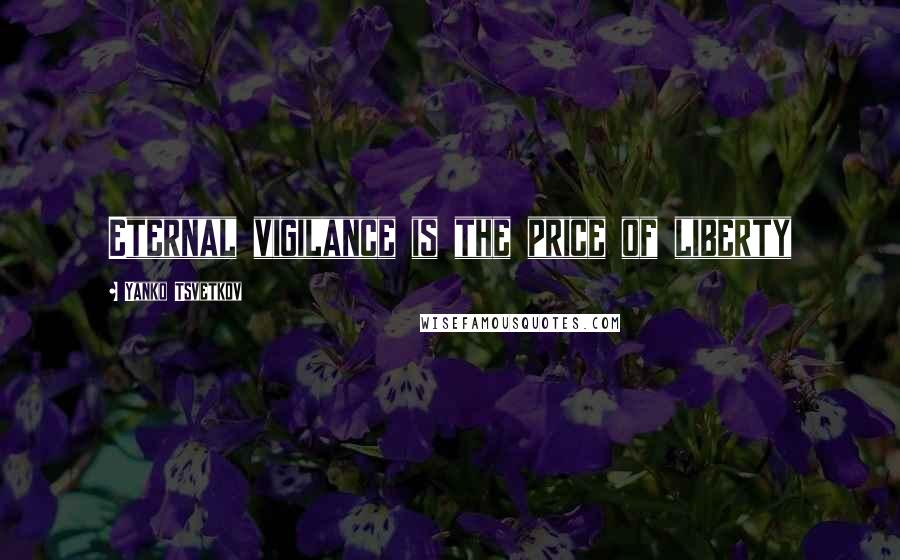 Yanko Tsvetkov Quotes: Eternal vigilance is the price of liberty