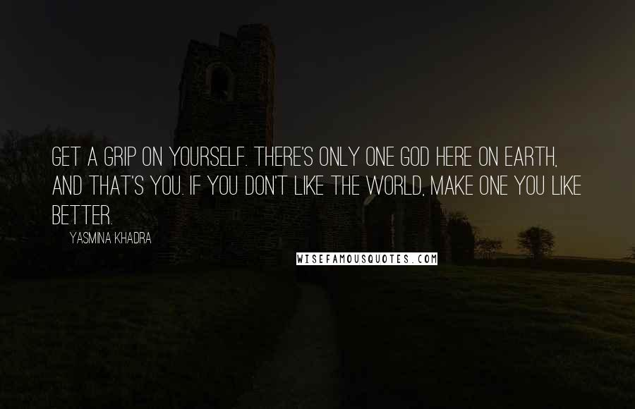 Yasmina Khadra Quotes: Get a grip on yourself. there's only one god here on earth, and that's you. If you don't like the world, make one you like better.