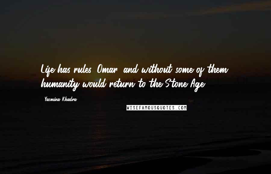 Yasmina Khadra Quotes: Life has rules, Omar, and without some of them, humanity would return to the Stone Age.