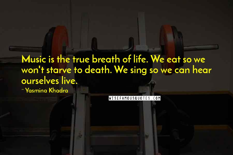 Yasmina Khadra Quotes: Music is the true breath of life. We eat so we won't starve to death. We sing so we can hear ourselves live.