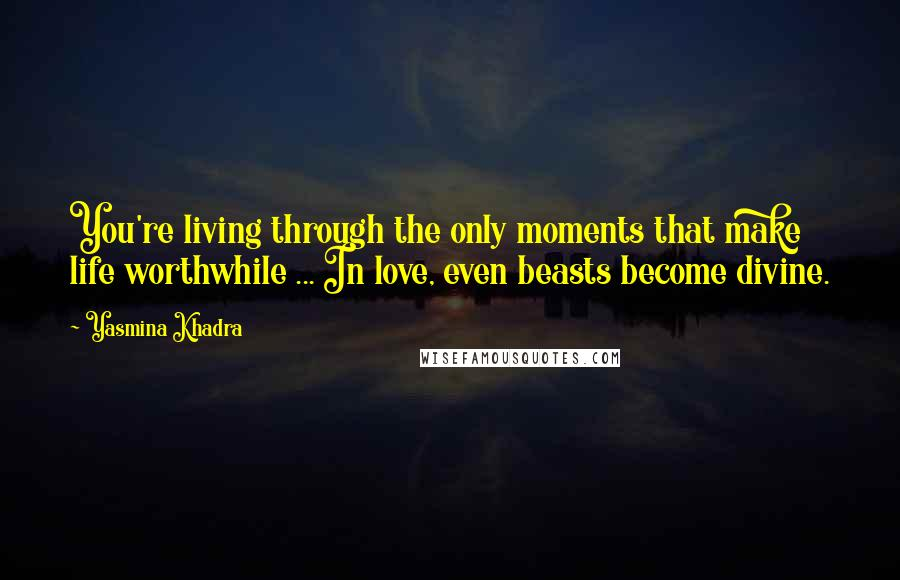 Yasmina Khadra Quotes: You're living through the only moments that make life worthwhile ... In love, even beasts become divine.