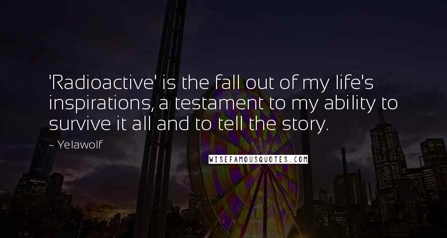 Yelawolf Quotes: 'Radioactive' is the fall out of my life's inspirations, a testament to my ability to survive it all and to tell the story.