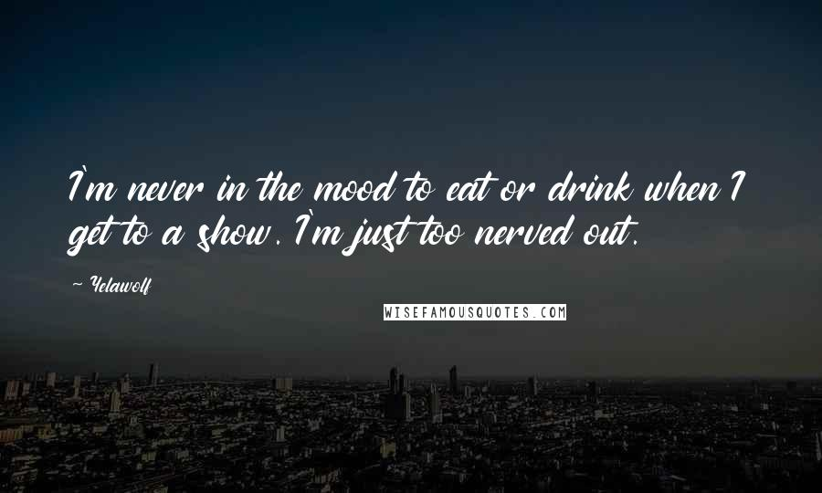Yelawolf Quotes: I'm never in the mood to eat or drink when I get to a show. I'm just too nerved out.