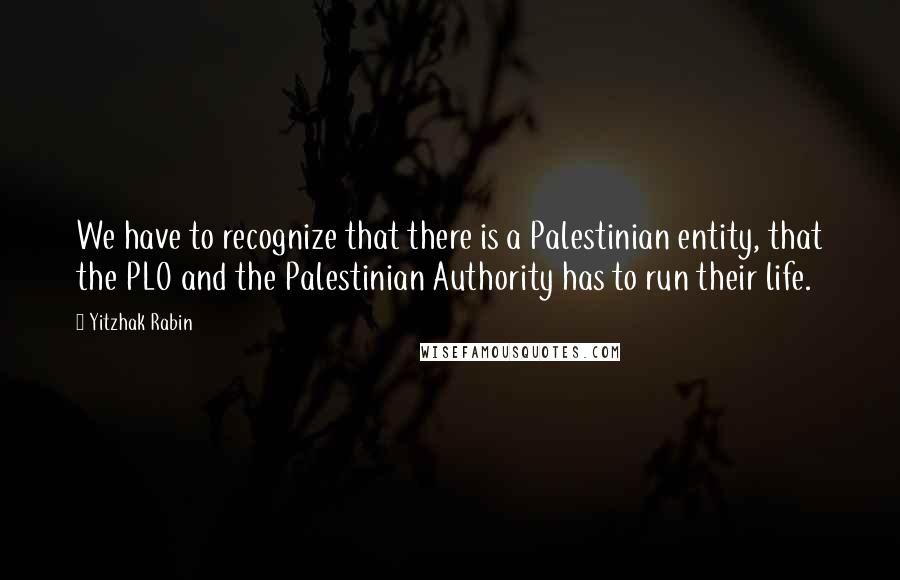 Yitzhak Rabin Quotes: We have to recognize that there is a Palestinian entity, that the PLO and the Palestinian Authority has to run their life.