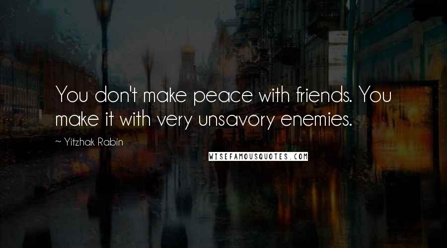 Yitzhak Rabin Quotes: You don't make peace with friends. You make it with very unsavory enemies.