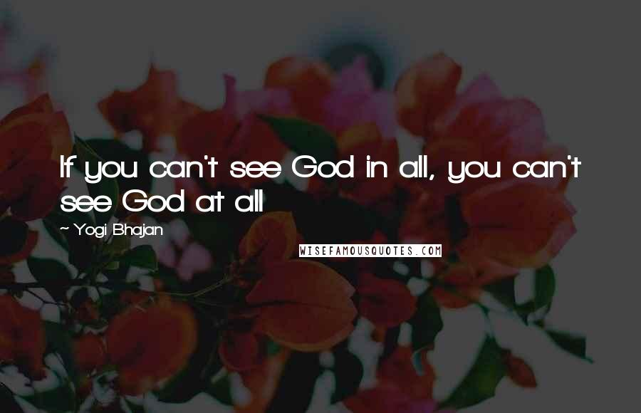 Yogi Bhajan Quotes: If you can't see God in all, you can't see God at all