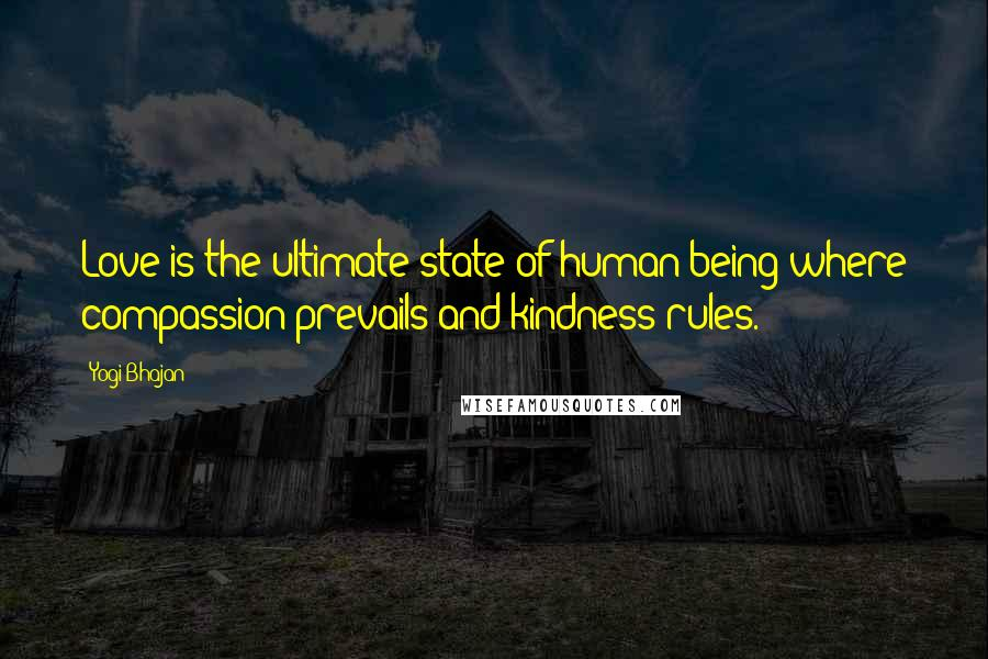 Yogi Bhajan Quotes: Love is the ultimate state of human being where compassion prevails and kindness rules.