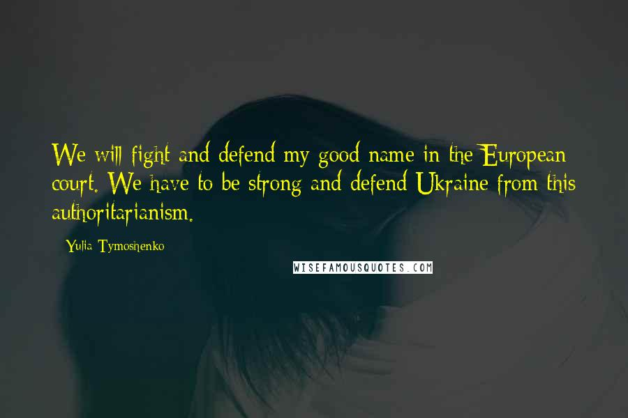 Yulia Tymoshenko Quotes: We will fight and defend my good name in the European court. We have to be strong and defend Ukraine from this authoritarianism.