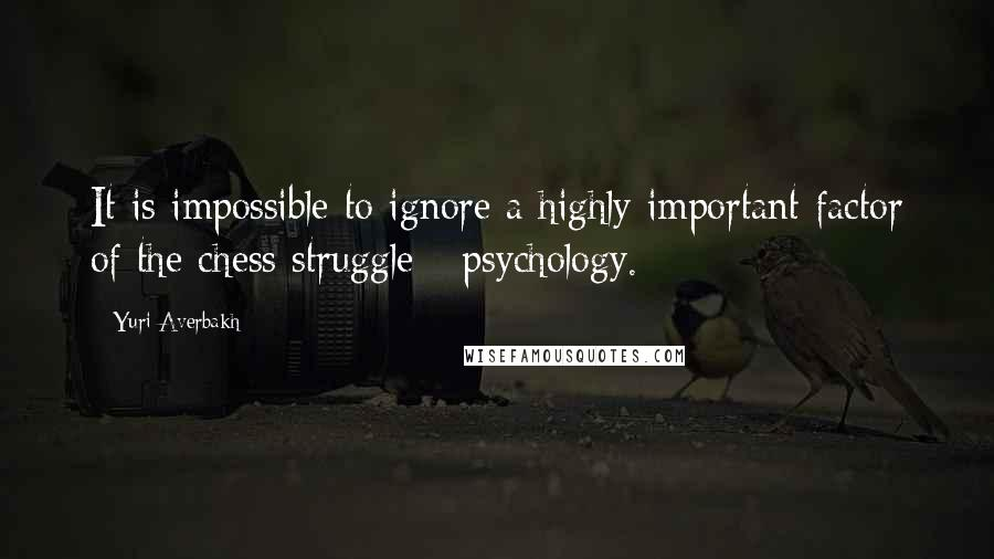 Yuri Averbakh Quotes: It is impossible to ignore a highly important factor of the chess struggle - psychology.