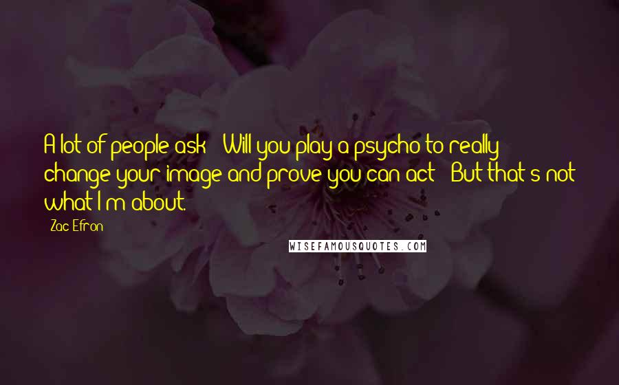 Zac Efron Quotes: A lot of people ask: 'Will you play a psycho to really change your image and prove you can act?' But that's not what I'm about.