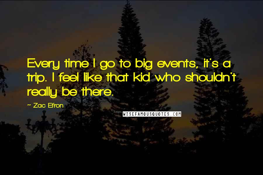 Zac Efron Quotes: Every time I go to big events, it's a trip. I feel like that kid who shouldn't really be there.