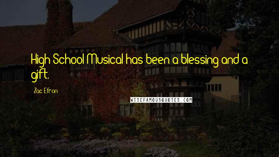 Zac Efron Quotes: High School Musical has been a blessing and a gift.