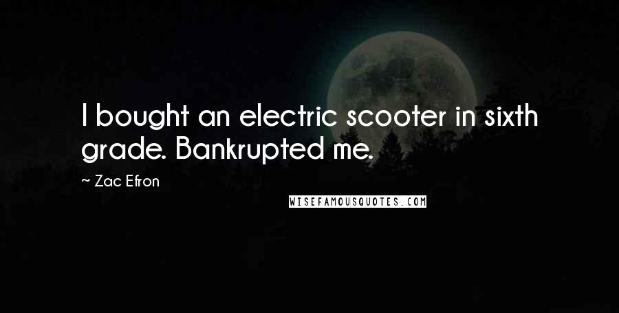 Zac Efron Quotes: I bought an electric scooter in sixth grade. Bankrupted me.