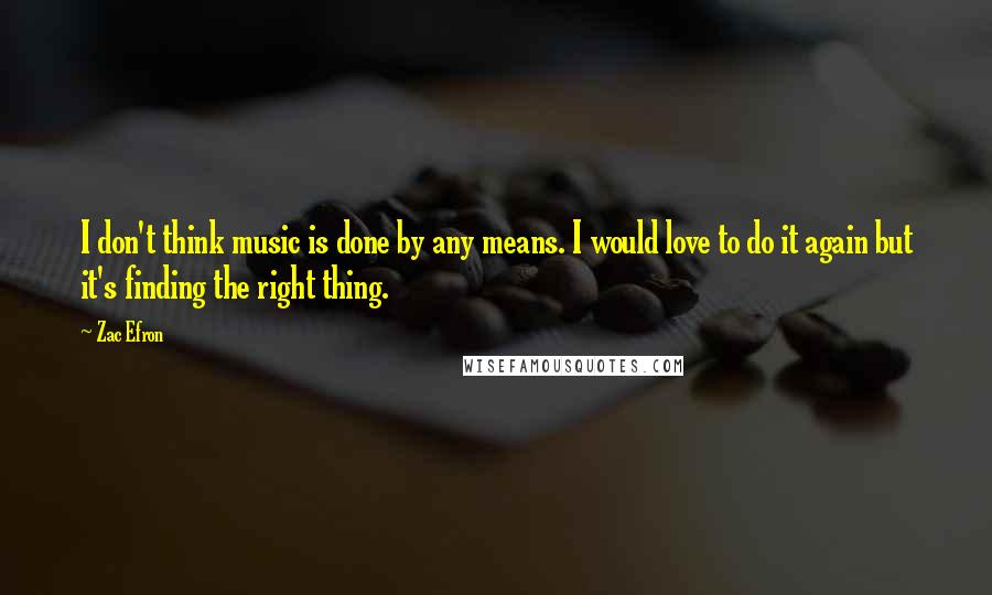 Zac Efron Quotes: I don't think music is done by any means. I would love to do it again but it's finding the right thing.