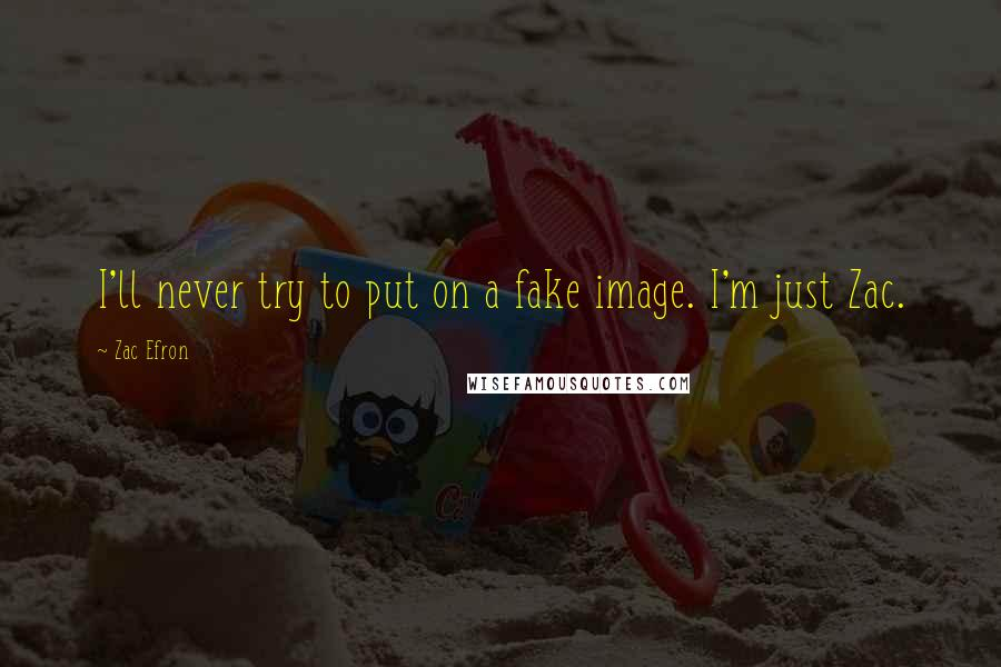 Zac Efron Quotes: I'll never try to put on a fake image. I'm just Zac.