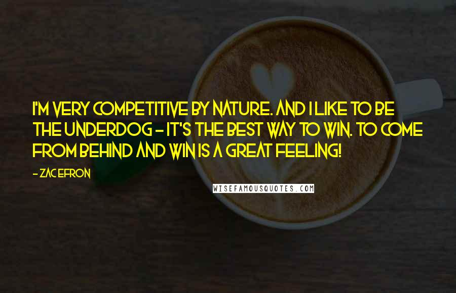 Zac Efron Quotes: I'm very competitive by nature. And I like to be the underdog - It's the best way to win. To come from behind and win is a great feeling!
