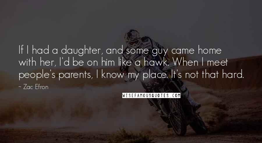 Zac Efron Quotes: If I had a daughter, and some guy came home with her, I'd be on him like a hawk. When I meet people's parents, I know my place. It's not that hard.