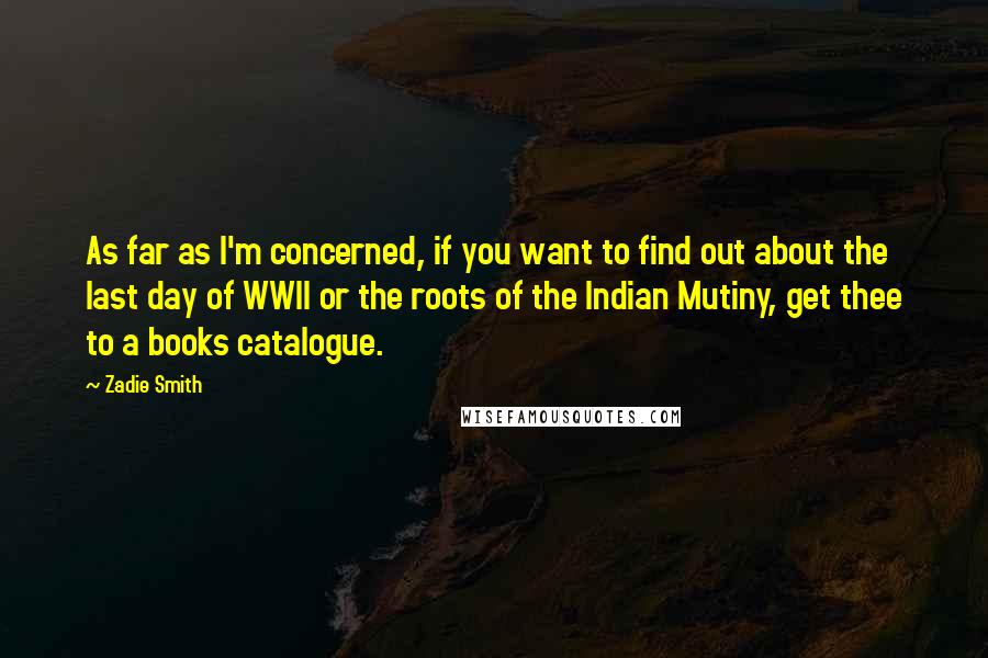 Zadie Smith Quotes: As far as I'm concerned, if you want to find out about the last day of WWII or the roots of the Indian Mutiny, get thee to a books catalogue.