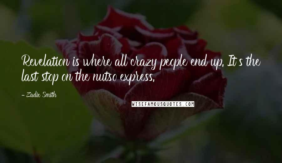 Zadie Smith Quotes: Revelation is where all crazy people end up. It's the last stop on the nutso express.