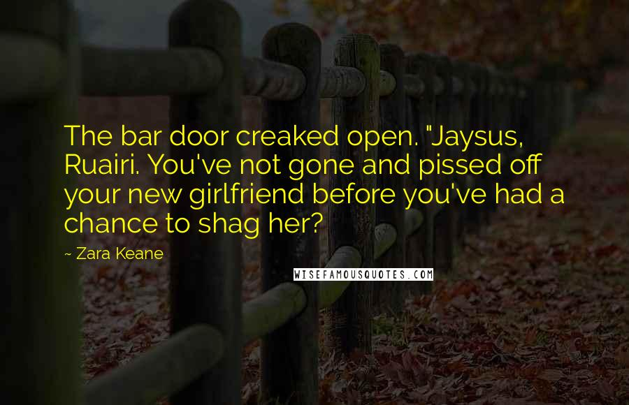 "Zara Keane Quotes: The bar door creaked open. ""Jaysus, Ruairi. You've not gone and pissed off your new girlfriend before you've had a chance to shag her?"