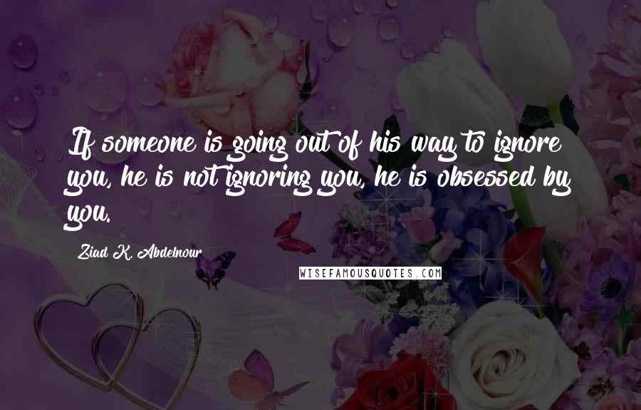 Ziad K  Abdelnour Quotes: If someone is going out of his way
