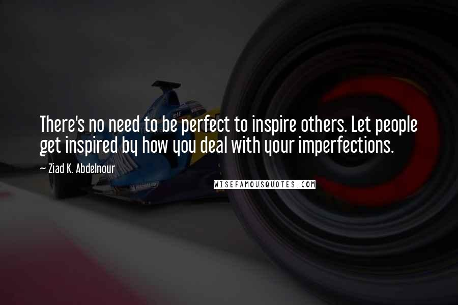 Ziad K. Abdelnour Quotes: There's no need to be perfect to inspire others. Let people get inspired by how you deal with your imperfections.