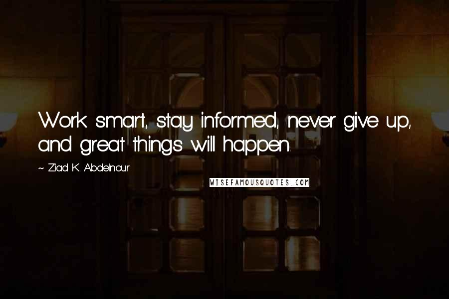 Ziad K. Abdelnour Quotes: Work smart, stay informed, never give up, and great things will happen.