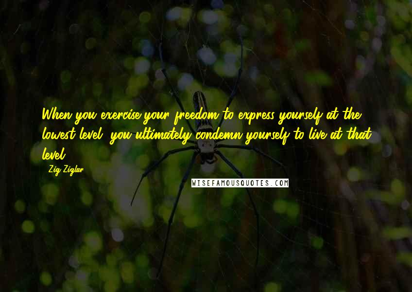 Zig Ziglar Quotes: When you exercise your freedom to express yourself at the lowest level, you ultimately condemn yourself to live at that level.
