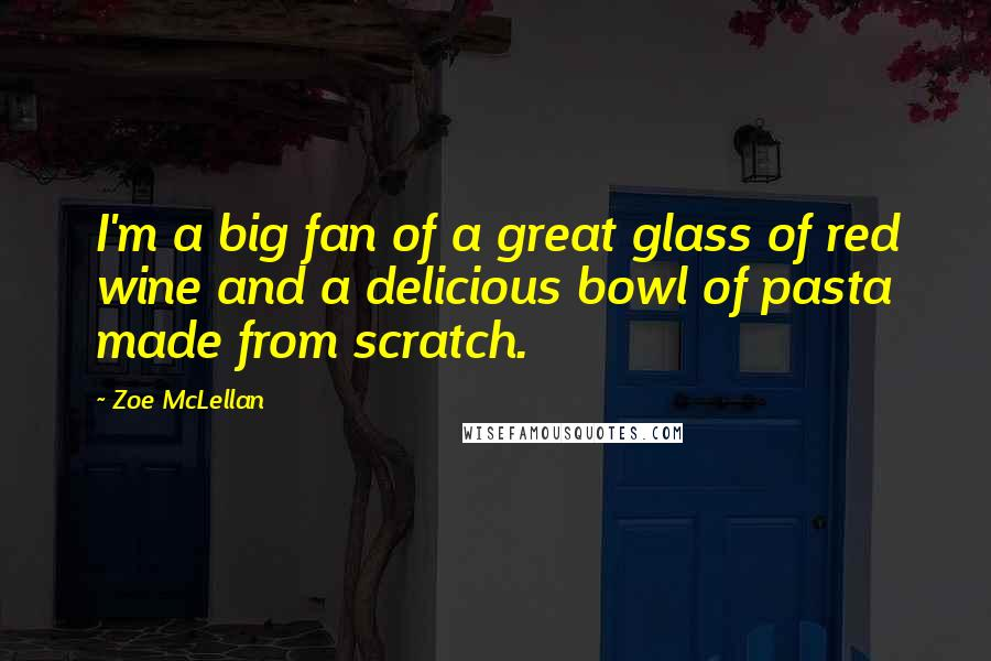 Zoe McLellan Quotes: I'm a big fan of a great glass of red wine and a delicious bowl of pasta made from scratch.