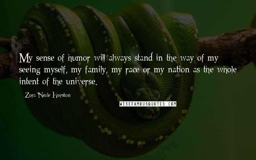 Zora Neale Hurston Quotes: My sense of humor will always stand in the way of my seeing myself, my family, my race or my nation as the whole intent of the universe.